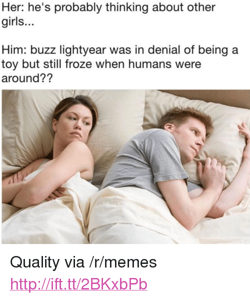 "Girls, Memes, and Http: Her: he's probably thinking about other  girls...  Him: buzz lightyear was in denial of being a  toy but still froze when humans were  around?? <p>Quality via /r/memes <a href=""http://ift.tt/2BKxbPb"">http://ift.tt/2BKxbPb</a></p>"