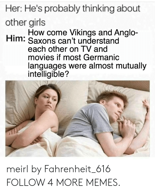 Germanic: Her: He's probably thinking about  other girls  How come Vikings and Anglo-  Him: Saxons can't understand  each other on TV and  movies if most Germanic  languages were almost mutually  intelligible? meirl by Fahrenheit_616 FOLLOW 4 MORE MEMES.