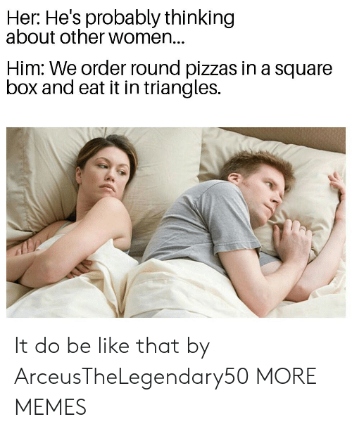Other Women: Her: He's probably thinking  about other women...  Him: We order round pizzas in a square  box and eat it in triangles. It do be like that by ArceusTheLegendary50 MORE MEMES