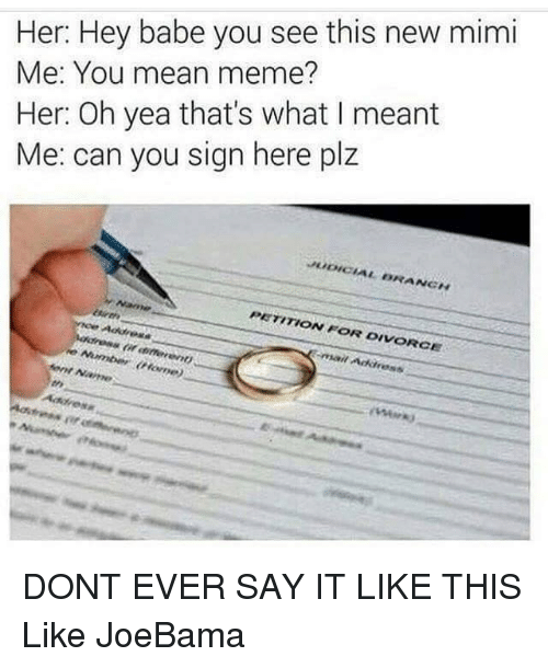 Mean Memes: Her: Hey babe you see this new mimi  Me: You mean meme?  Her: Oh yea that's what I meant  Me: can you sign here plz  PETITION FOR DIVORCE  Address DONT EVER SAY IT LIKE THIS  Like JoeBama