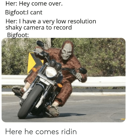 Come Over: Her: Hey come over.  Bigfoot:l cant  Her: I have a very low resolution  shaky camera to record  Bigfoot: Here he comes ridin