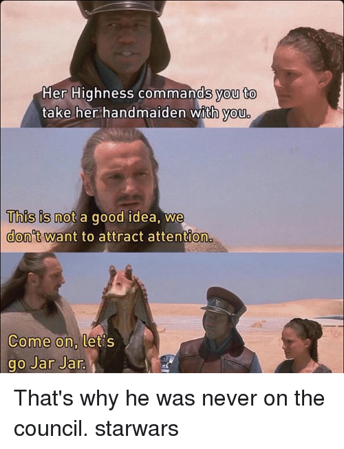 Jarreds: Her Highness commands you to  take her handmaiden with you  This is not a good idea, we  Uhus is not a good idea, We  don't want to attract attention  Come on,  ome on, tets  go Jar Jar That's why he was never on the council. starwars