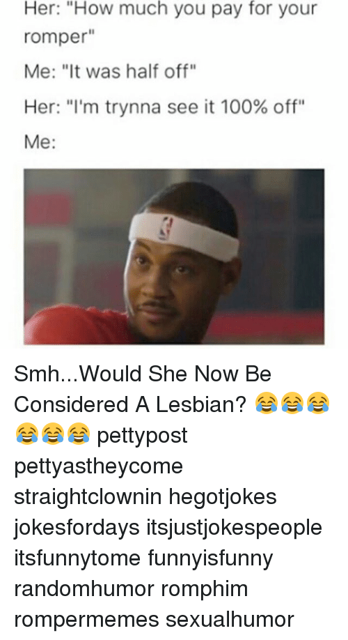 """Anaconda, Memes, and Smh: Her: """"How much you pay for your  romper  Me: """"It was half off""""  Her: """"I'm trynna see it 100% off""""  Me Smh...Would She Now Be Considered A Lesbian? 😂😂😂😂😂😂 pettypost pettyastheycome straightclownin hegotjokes jokesfordays itsjustjokespeople itsfunnytome funnyisfunny randomhumor romphim rompermemes sexualhumor"""