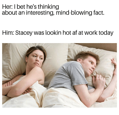 Af, I Bet, and Work: Her: I bet he's thinking  about an interesting, mind-blowing fact.  Him: Stacey was lookin hot af at work today