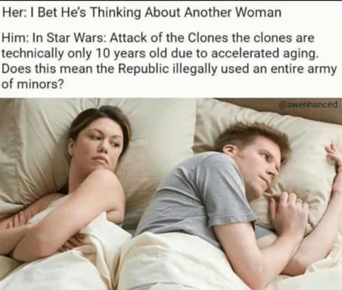 I Bet, Star Wars, and Army: Her: I Bet He's Thinking About Another Woman  Him: In Star Wars: Attack of the Clones the clones are  technically only 10 years old due to accelerated aging  Does this mean the Republic illegally used an entire army  of minors?  @swenhanced