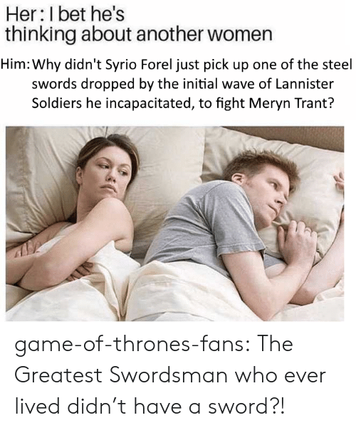 Game of Thrones, I Bet, and Soldiers: Her: I bet he's  thinking about another women  Him: Why didn't Syrio Forel just pick up one of the steel  swords dropped by the initial wave of Lannister  Soldiers he incapacitated, to fight Meryn Trant? game-of-thrones-fans:  The Greatest Swordsman who ever lived didn't have a sword?!