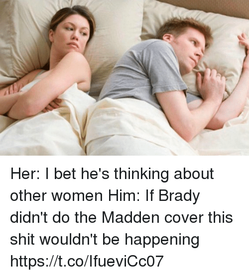I Bet, Shit, and Tom Brady: Her: I bet he's thinking about other women   Him: If Brady didn't do the Madden cover this shit wouldn't be happening https://t.co/IfueviCc07