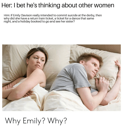 I Bet, History, and Suicide: Her: I bet he's thinking about other women  Him: if Emily Davison really intended to commit suicide at the derby, then  why did she have a return train ticket, a ticket for a dance that same  night, and a holiday booked to go and see her sister? Why Emily? Why?