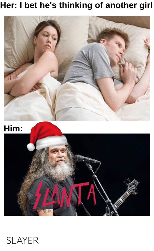 I Bet, Slayer, and Girl: Her: I bet he's thinking of another girl  Him:  MANA SLAYER