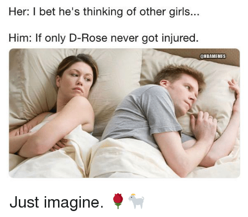 Girls, I Bet, and Nba: Her: I bet he's thinking of other girls...  Him: If only D-Rose never got injured.  @NBAMEMES Just imagine. 🌹🐐
