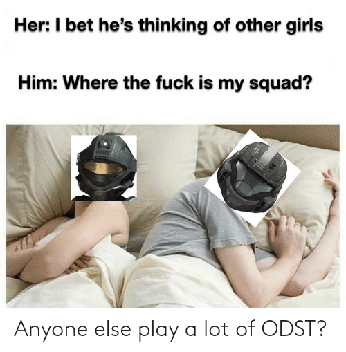 I Bet Hes Thinking: Her: I bet he's thinking of other girls  Him: Where the fuck is my squad?  DARE Anyone else play a lot of ODST?