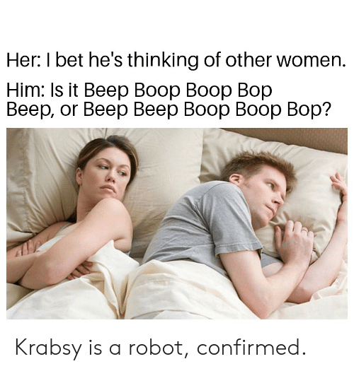 Boo, I Bet, and Reddit: Her: I bet he's thinking of other women.  Him: Is it Beep Вoор Booр Bор  Веер, or Beep Веер Воор Вoор Вор? Krabsy is a robot, confirmed.