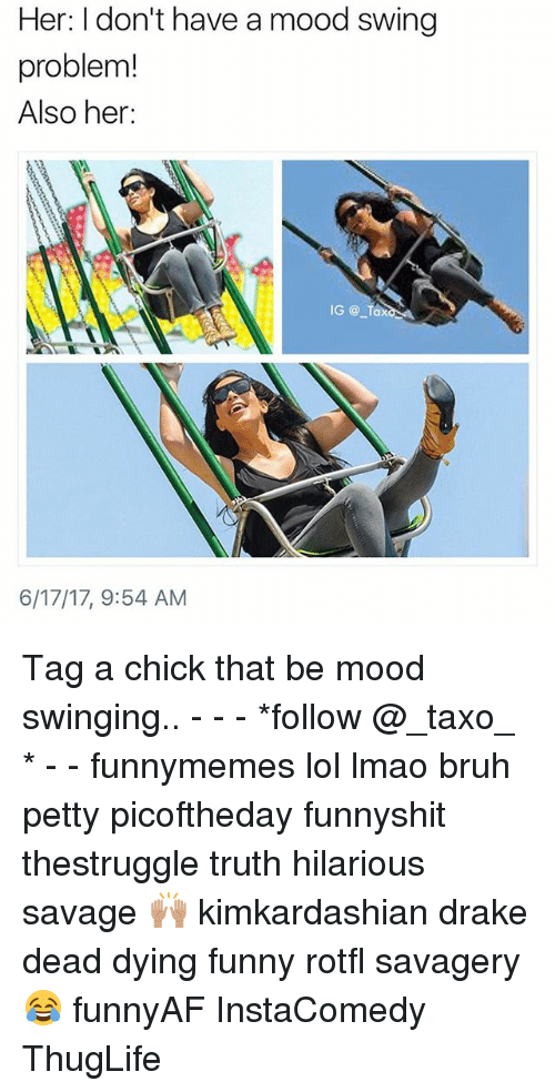 Bruh, Drake, and Funny: Her: I don't have a mood swing  problem!  Also her:  6/17/17, 9:54 AM Tag a chick that be mood swinging.. - - - *follow @_taxo_ * - - funnymemes lol lmao bruh petty picoftheday funnyshit thestruggle truth hilarious savage 🙌🏽 kimkardashian drake dead dying funny rotfl savagery 😂 funnyAF InstaComedy ThugLife