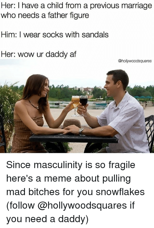 Af, Marriage, and Meme: Her: I have a child from a previous marriage  who needs a father figure  Him: I wear socks with sandals  Her: wow ur daddy af Since masculinity is so fragile here's a meme about pulling mad bitches for you snowflakes (follow @hollywoodsquares if you need a daddy)