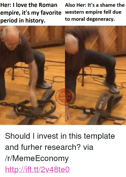 """spor: Her: I love the Roman Also Her: It's a shame the  empire, it's my favorite western empire fell due  period in history.  to moral degeneracy  SPOR  posting <p>Should I invest in this template and furher research? via /r/MemeEconomy <a href=""""http://ift.tt/2v48te0"""">http://ift.tt/2v48te0</a></p>"""