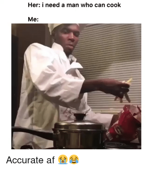 Need A Man: Her: i need a man who can cook  Me: Accurate af 😭😂