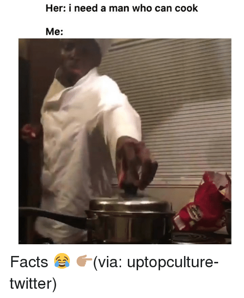 Need A Man: Her: i need a man who can cook  Me: Facts 😂 👉🏽(via: uptopculture-twitter)