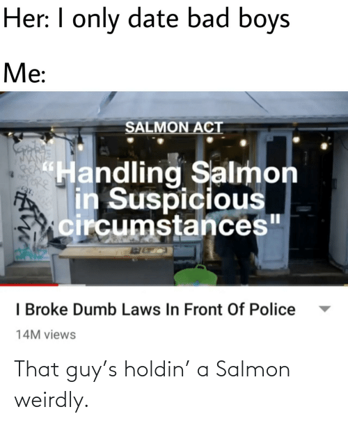 "Suspicious: Her: I only date bad boys  Me:  SALMON ACT  ""Handling Salmon  in Suspicious  circumstances""  I Broke Dumb Laws In Front Of Police  14M views That guy's holdin' a Salmon weirdly."