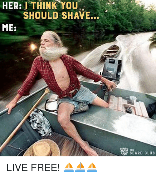 Memes, Free, and Live: HER: I THINK YOU  SHOULD SHAVE.  ME:  THE LIVE FREE! ⛵️⛵️⛵️