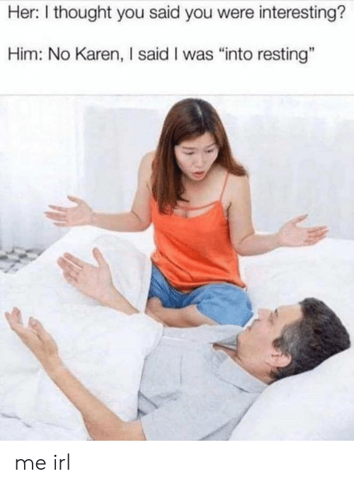"""Resting: Her: I thought you said you were interesting?  Him: No Karen, I said I was """"into resting"""" me irl"""