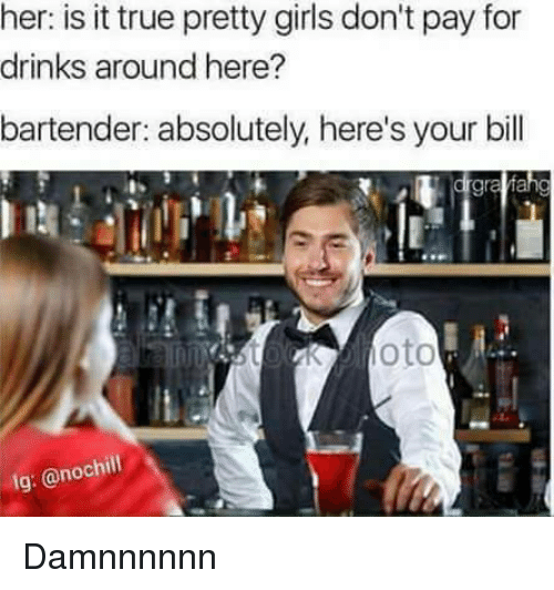Girls, True, and Her: her: is it true pretty girls don't pay for  drinks around here?  bartender: absolutely, here's your bill  gra  nnstoKoto  lg: @nochil Damnnnnnn