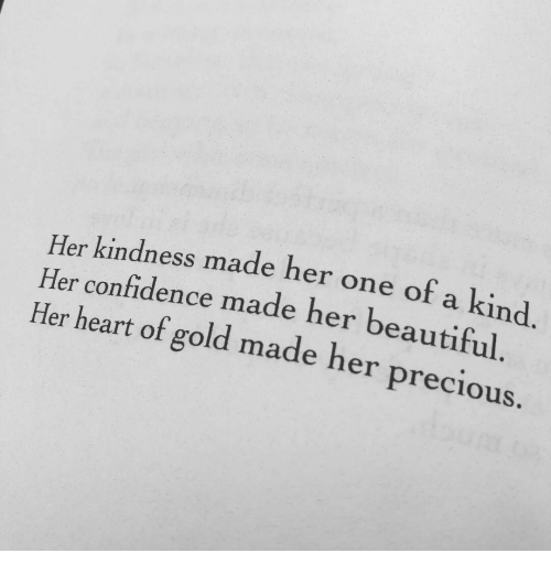 Beautiful, Confidence, and Precious: Her kindness made her one of a kind.  Her confidence made her beautiful  Her heart of gold made her precious.
