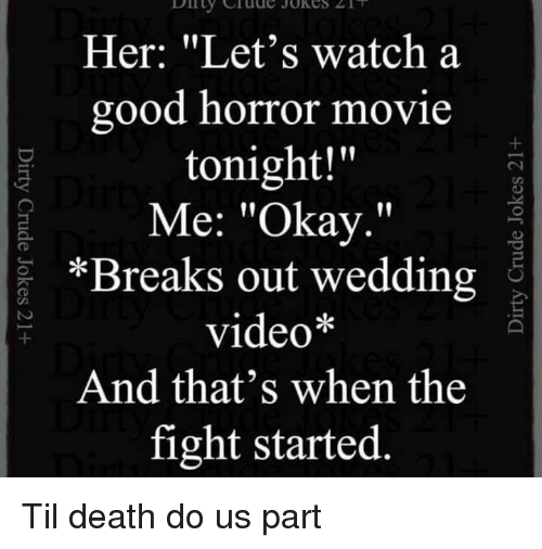 """Lol, Death, and Good: Her: """"Let's watch a  good horror movie  tonight!""""  Me: """"Okay.""""  *Breaks out wedding  video*  And that's when the  fight started Til death do us part"""