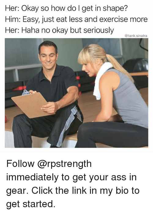 Ass, Click, and Funny: Her: Okay so how do I get in shape?  Him: Easy, just eat less and exercise more  Her: Haha no okay but seriously  @tank.sinatra Follow @rpstrength immediately to get your ass in gear. Click the link in my bio to get started.