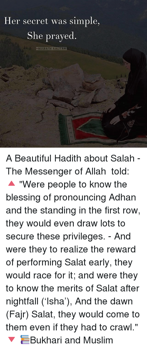"""Beautiful, Memes, and Muslim: Her secret was simple,  She prayed  -NUSRATH AALIYAH A Beautiful Hadith about Salah - The Messenger of Allah ﷺ told: 🔺 """"Were people to know the blessing of pronouncing Adhan and the standing in the first row, they would even draw lots to secure these privileges. - And were they to realize the reward of performing Salat early, they would race for it; and were they to know the merits of Salat after nightfall ('Isha'), And the dawn (Fajr) Salat, they would come to them even if they had to crawl."""" 🔻 📚Bukhari and Muslim"""