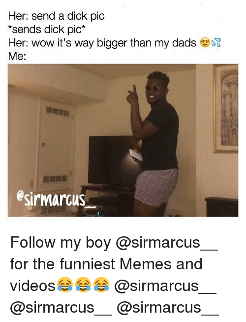 Send Dick Pic: Her: send a dick pic  sends dick pic  Her: wow it's way bigger than my dads  Me:  esirmarcus Follow my boy @sirmarcus__ for the funniest Memes and videos😂😂😂 @sirmarcus__ @sirmarcus__ @sirmarcus__