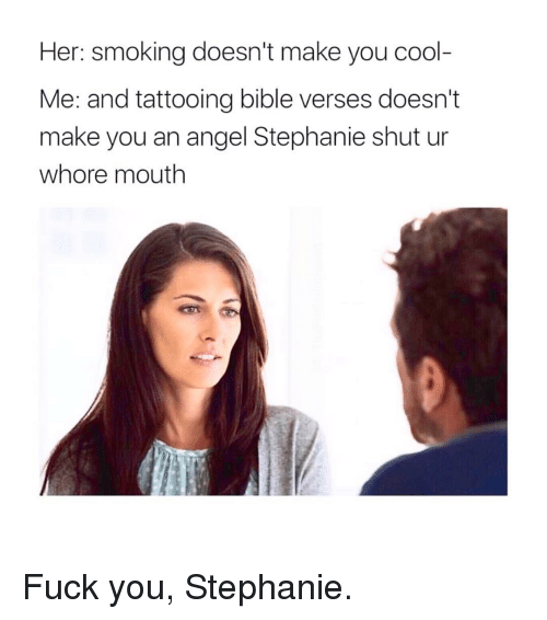 Fuck You, Memes, and Smoking: Her: smoking doesn't make you cool-  Me: and tattooing bible verses doesn't  make you an angel Stephanie shut ur  whore mouth Fuck you, Stephanie.