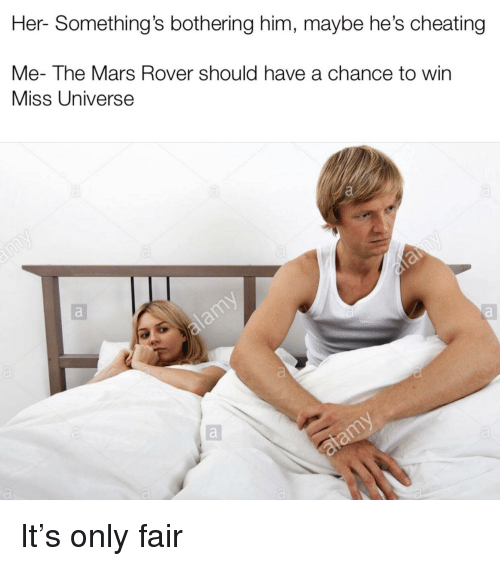 Miss Universe: Her- Something's bothering him, maybe he's cheating  Me- The Mars Rover should have a chance to win  Miss Universe It's only fair