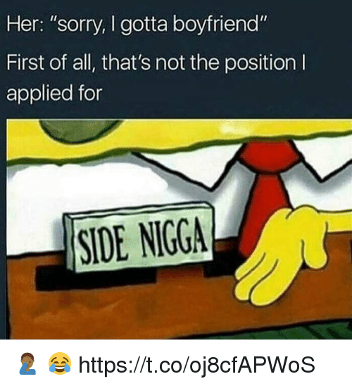 "Memes, Sorry, and Side Nigga: Her: ""sorry, I gotta boyfriend""  First of all, that's not the position I  applied for  SIDE NIGGA 🤦🏾‍♂️ 😂 https://t.co/oj8cfAPWoS"