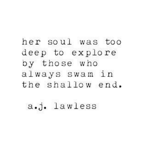 Her, Deep, and Lawless: her soul was toO  deep to explore  by those who  always swan in  the shallow end  a.j. lawless