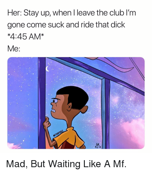 Club, Dick, and Dank Memes: Her: Stay up, when l leave the club l'm  gone come suck and ride that dick  *4:45 AM*  2-13 Mad, But Waiting Like A Mf.