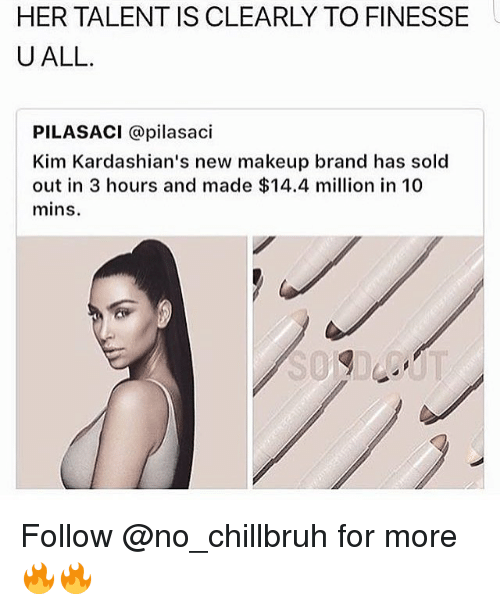 Kardashians, Makeup, and Memes: HER TALENT IS CLEARLY TO FINESSE  U ALL.  PILASACI @pilasaci  Kim Kardashian's new makeup brand has sold  out in 3 hours and made $14.4 million in 10  mins Follow @no_chillbruh for more 🔥🔥