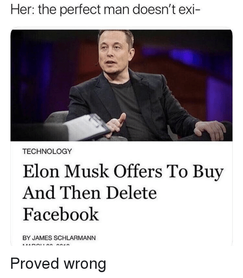 Facebook, Technology, and Elon Musk: Her: the perfect man doesn't exi-  TECHNOLOGY  Elon Musk Offers To Buy  And Then Delete  Facebook  BY JAMES SCHLARMANN Proved wrong