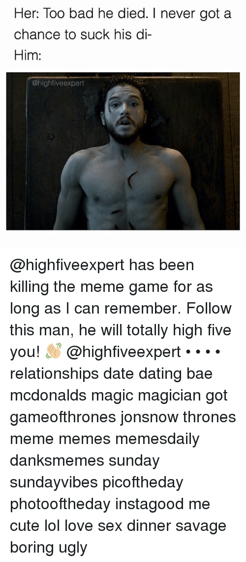 Bad, Bae, and Cute: Her: Too bad he died. I never got a  chance to suck his di-  Him:  @high five expert @highfiveexpert has been killing the meme game for as long as I can remember. Follow this man, he will totally high five you! 👋🏼 @highfiveexpert • • • • relationships date dating bae mcdonalds magic magician got gameofthrones jonsnow thrones meme memes memesdaily danksmemes sunday sundayvibes picoftheday photooftheday instagood me cute lol love sex dinner savage boring ugly