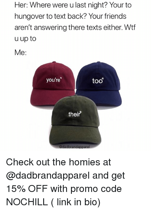 """Friends, Funny, and Wtf: Her: Where were u last night? Your to  hungover to text back? Your friends  aren't answering there texts either. Wtf  u up to  Me:  you're  too  their"""" Check out the homies at @dadbrandapparel and get 15% OFF with promo code NOCHILL ( link in bio)"""