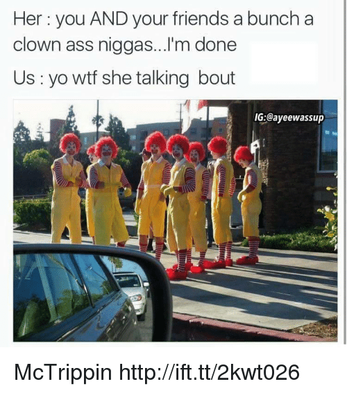 Ass, Friends, and Wtf: Her you AND your friends a bunch a  clown ass niggas...'m done  Us yo wtf she talking bout  IG:@ayeewassup McTrippin http://ift.tt/2kwt026