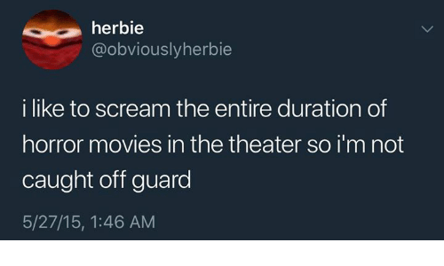 Movies, Scream, and Horror Movies: herbie  @obviouslyherbie  i like to scream the entire duration of  horror movies in the theater so i'm not  caught off guard  5/27/15, 1:46 AM