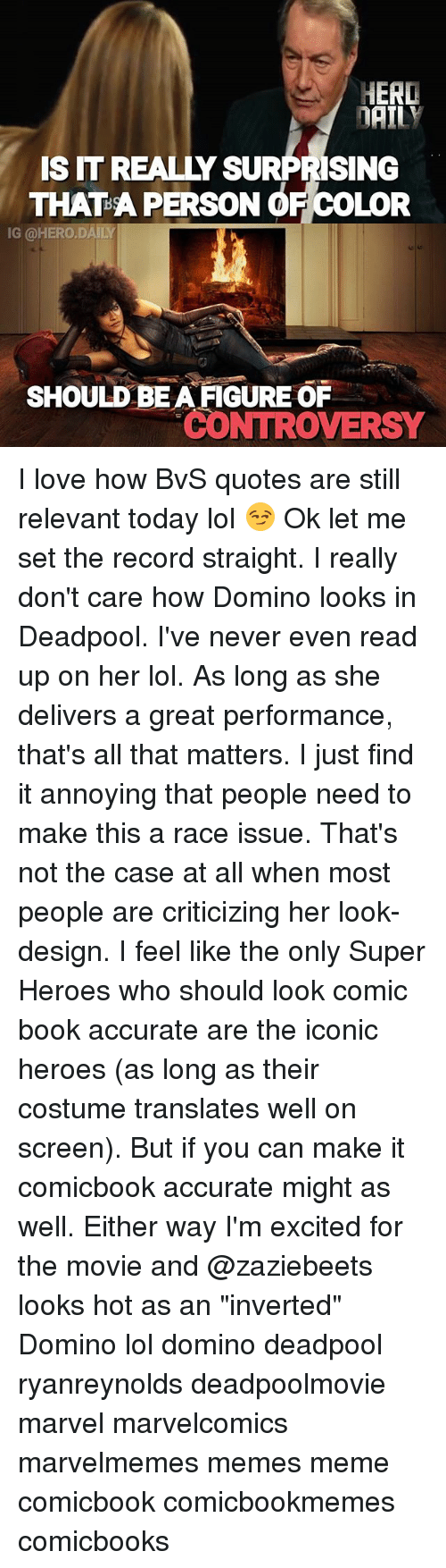 "Lol, Love, and Meme: HERD  DAILY  SIT REALLY SURPRISING  THAT A PERSON OF COLOR  IG @HERO.DAILY  SHOULD BEA FIGURE OR  CONTROVERSY I love how BvS quotes are still relevant today lol 😏 Ok let me set the record straight. I really don't care how Domino looks in Deadpool. I've never even read up on her lol. As long as she delivers a great performance, that's all that matters. I just find it annoying that people need to make this a race issue. That's not the case at all when most people are criticizing her look-design. I feel like the only Super Heroes who should look comic book accurate are the iconic heroes (as long as their costume translates well on screen). But if you can make it comicbook accurate might as well. Either way I'm excited for the movie and @zaziebeets looks hot as an ""inverted"" Domino lol domino deadpool ryanreynolds deadpoolmovie marvel marvelcomics marvelmemes memes meme comicbook comicbookmemes comicbooks"