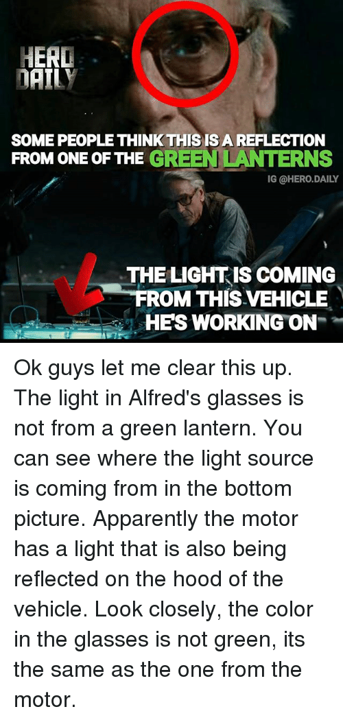 Apparently, Memes, and The Hood: HERD  DAILY  SOME PEOPLE THINK THIS IS A REFLECTIONN  FROM ONE OF THE GREEN LANTERNS  IG @HERO.DAILY  THE LIGHTIS COMING  ROM THIS VEHICLE  HES WORKING ON Ok guys let me clear this up. The light in Alfred's glasses is not from a green lantern. You can see where the light source is coming from in the bottom picture. Apparently the motor has a light that is also being reflected on the hood of the vehicle. Look closely, the color in the glasses is not green, its the same as the one from the motor.