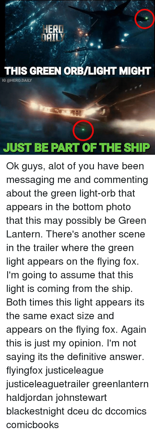 Memes, Green Lantern, and Been: HERD  THIS GREEN ORB/LIGHT MIGHT  IG @HERO.DAILY  JUST BE PART OF THE SHIP Ok guys, alot of you have been messaging me and commenting about the green light-orb that appears in the bottom photo that this may possibly be Green Lantern. There's another scene in the trailer where the green light appears on the flying fox. I'm going to assume that this light is coming from the ship. Both times this light appears its the same exact size and appears on the flying fox. Again this is just my opinion. I'm not saying its the definitive answer. flyingfox justiceleague justiceleaguetrailer greenlantern haldjordan johnstewart blackestnight dceu dc dccomics comicbooks