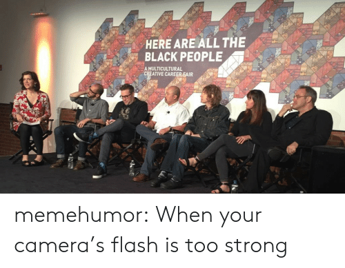Tumblr, Black, and Blog: HERE ARE ALL THE  BLACK PEOPLE  A MULTICULTURAL  CREATIVE CAREER FAIR memehumor:  When your camera's flash is too strong