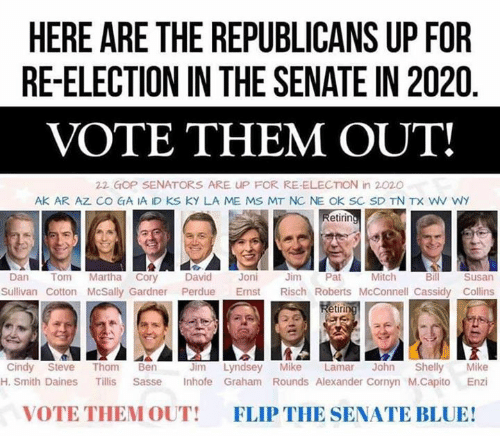 mitch: HERE ARE THE REPUBLICANS UP FOR  RE-ELECTION IN THE SENATE IN 2020  VOTE THEM OUT!  22 GOP SENATORS ARE UP FOR RE-ELECTION in 2020  AK AR AZ CO GA IA ID KS KY LA ME MS MT NC NE OK SC SD TN TX WV WY  etirin  Mitch  Dan Tom Martha Cory David Joni Jm Pat  Bill  Susan  Sullivan Cotton McSally Gardner Perdue Emst Risch Roberts McConnell Cassidy Collins  etir  Jim Lyndsey Mike Lamar John Shelly Mike  H. Smith Daines Tillis Sasse Inhofe Graham Rounds Alexander Cornyn M.Capito Enzi  Cindy Steve Thom Ben  VOTE THEM OUT!  FLIP THE SENATE BLUE!