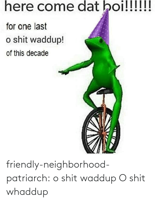 boi: here come dat boi!!!!!!  for one last  o shit waddup!  of this decade friendly-neighborhood-patriarch:  o shit waddup   O shit whaddup