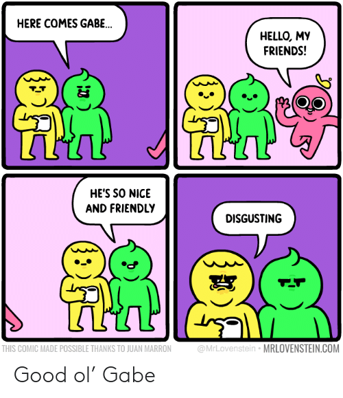 Friends, Hello, and Good: HERE COMES GABE..  HELLO, MY  FRIENDS!  HE'S SO NICE  AND FRIENDLY  DISGUSTING  @MrLovenstein MRLOVENSTEIN.COM  THIS COMIC MADE POSSIBLE THANKS TO JUAN MARRON Good ol' Gabe