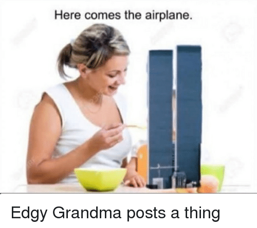 forwardsfromgrandma: Here comes the airplane. Edgy Grandma posts a thing