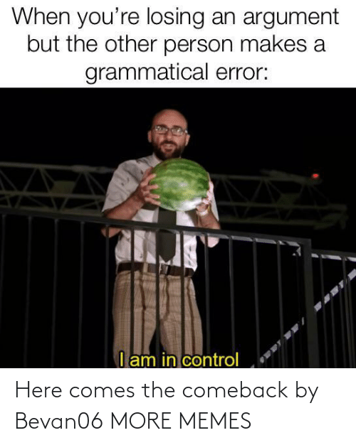Comeback: Here comes the comeback by Bevan06 MORE MEMES